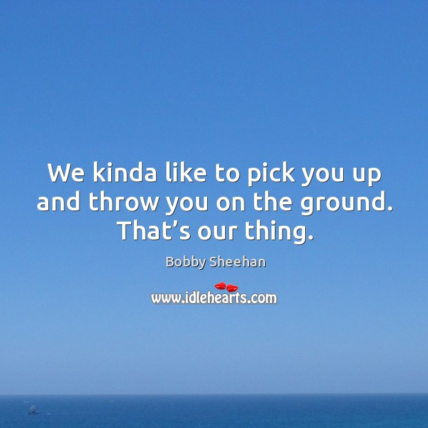 We kinda like to pick you up and throw you on the ground. That's our thing. Image