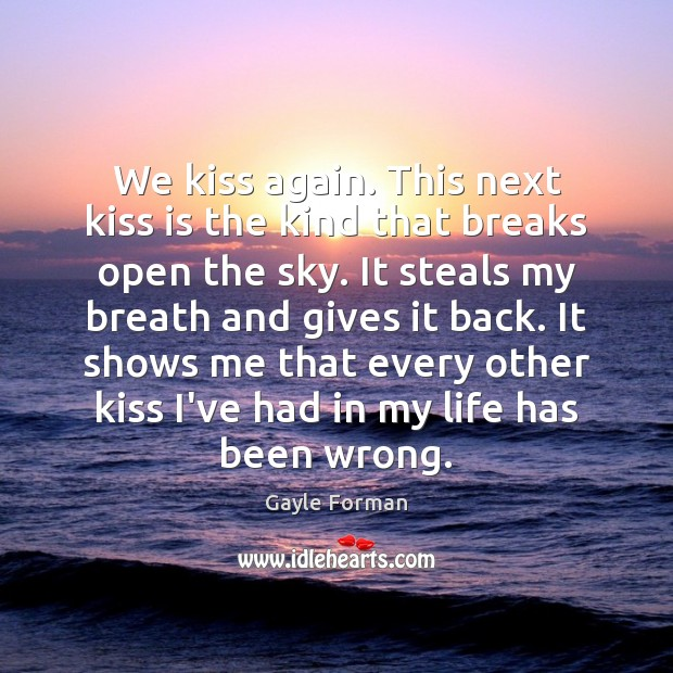We kiss again. This next kiss is the kind that breaks open Gayle Forman Picture Quote