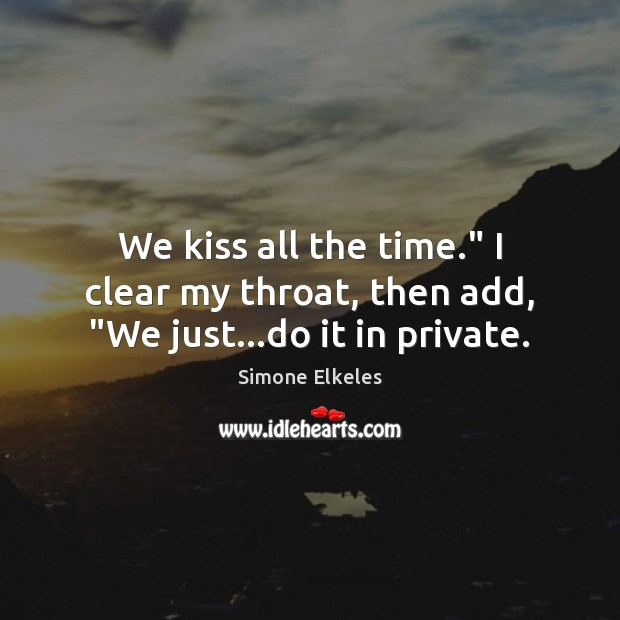"""Simone Elkeles Picture Quote image saying: We kiss all the time."""" I clear my throat, then add, """"We just…do it in private."""
