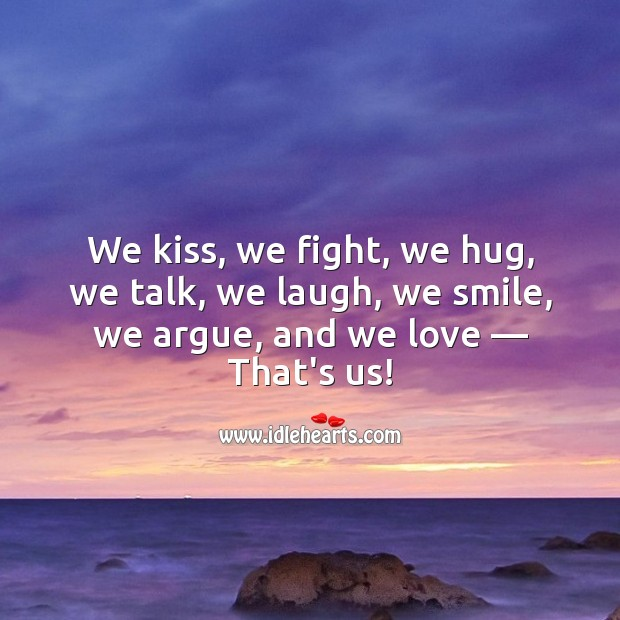 We kiss, we fight, we hug, we talk, we laugh, we smile, we argue, and we love. Relationship Quotes Image