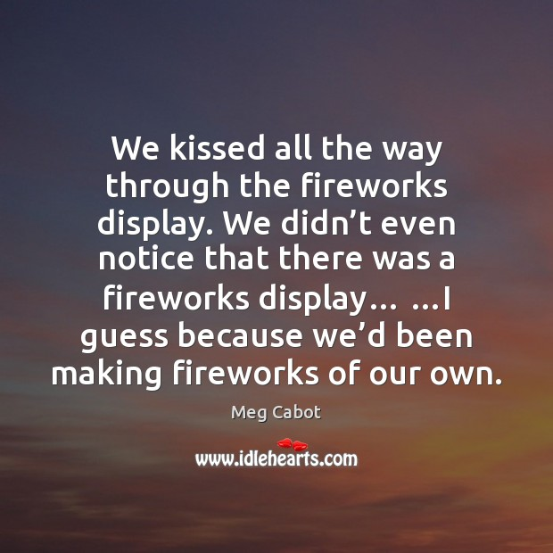 We kissed all the way through the fireworks display. We didn't Image