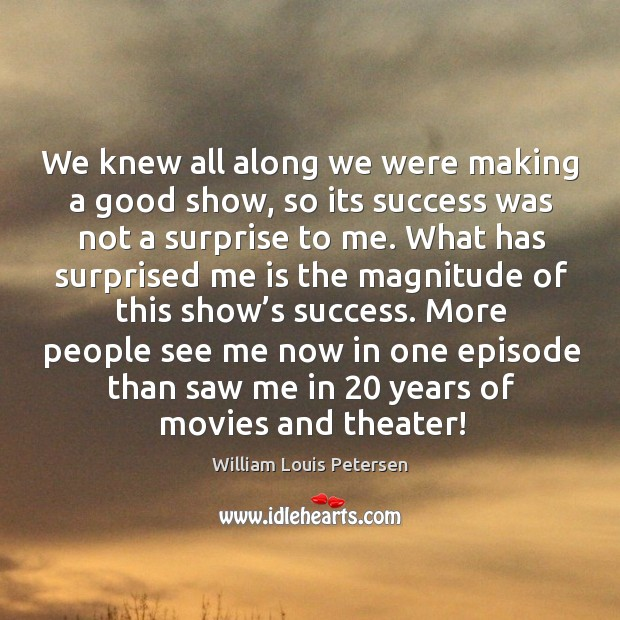 We knew all along we were making a good show, so its success was not a surprise to me. Image