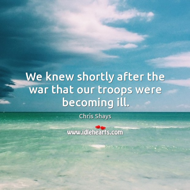 We knew shortly after the war that our troops were becoming ill. Image