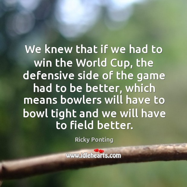 We knew that if we had to win the world cup, the defensive side Ricky Ponting Picture Quote