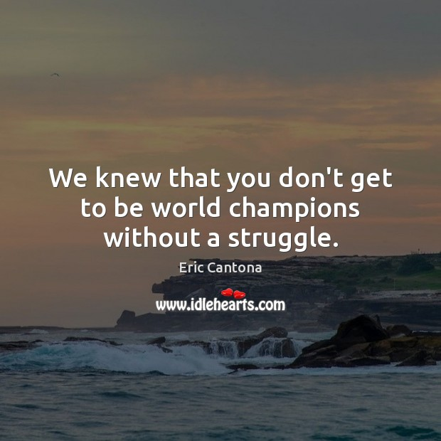 We knew that you don't get to be world champions without a struggle. Eric Cantona Picture Quote