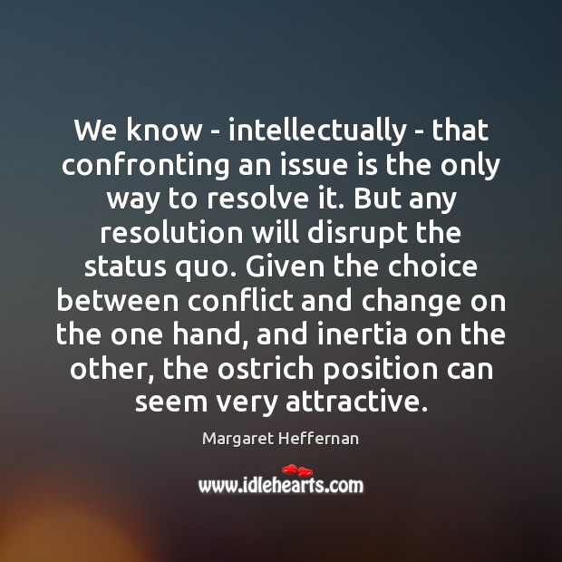 We know – intellectually – that confronting an issue is the only Margaret Heffernan Picture Quote