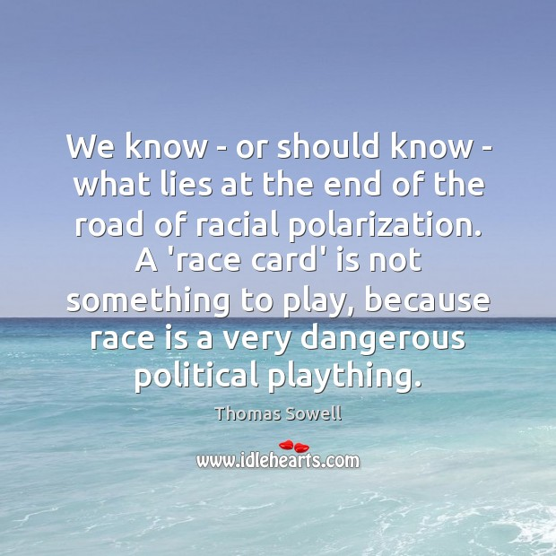We know – or should know – what lies at the end Thomas Sowell Picture Quote