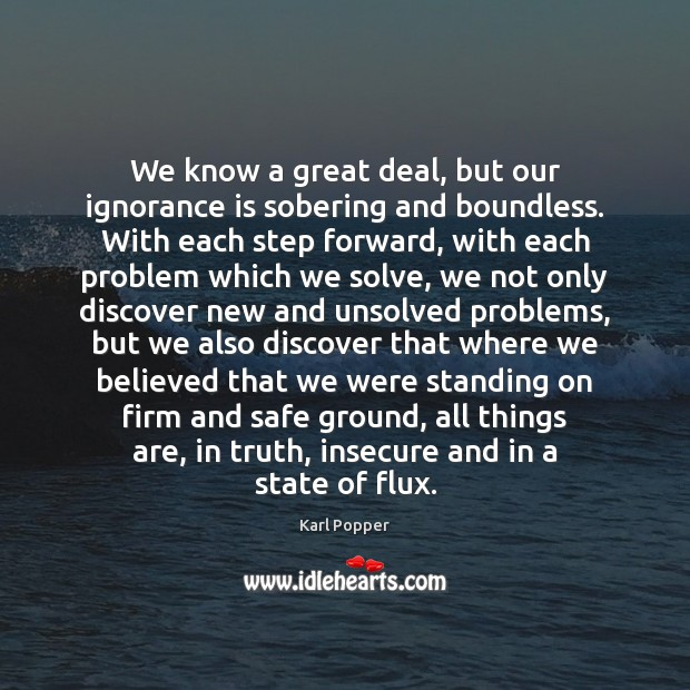 We know a great deal, but our ignorance is sobering and boundless. Karl Popper Picture Quote