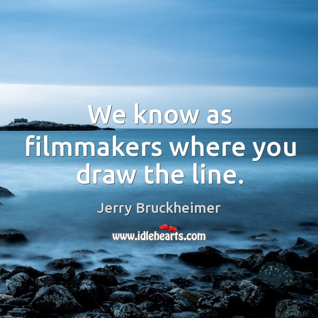 We know as filmmakers where you draw the line. Image