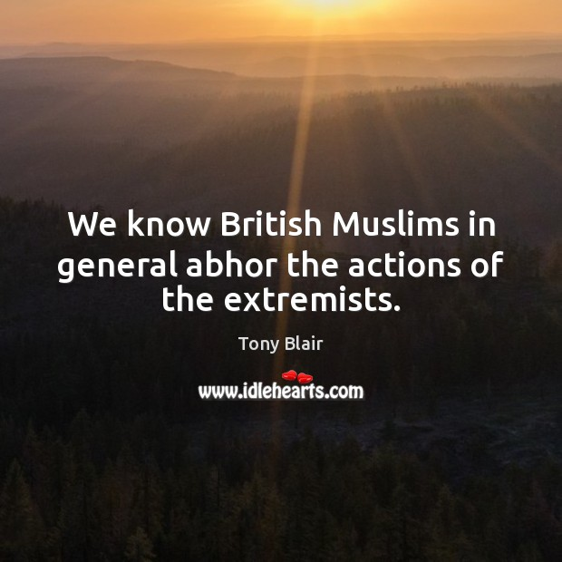 Image, We know British Muslims in general abhor the actions of the extremists.