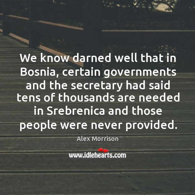 Image, We know darned well that in bosnia, certain governments and the secretary had said tens of thousands