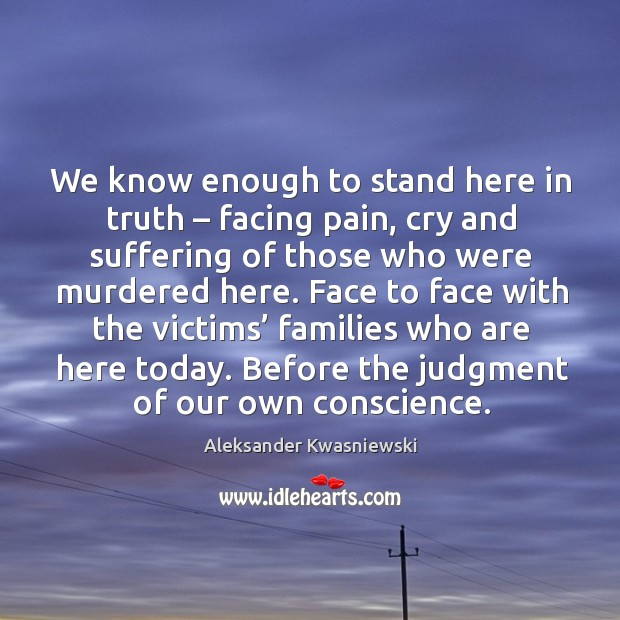 We know enough to stand here in truth – facing pain, cry and suffering of those who were murdered here. Image