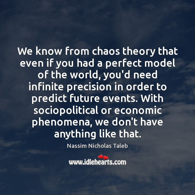 We know from chaos theory that even if you had a perfect Nassim Nicholas Taleb Picture Quote