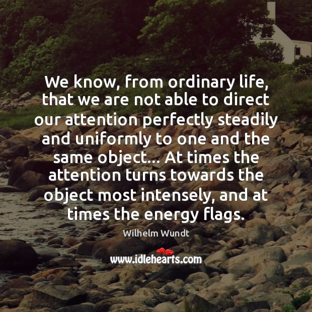 We know, from ordinary life, that we are not able to direct Wilhelm Wundt Picture Quote