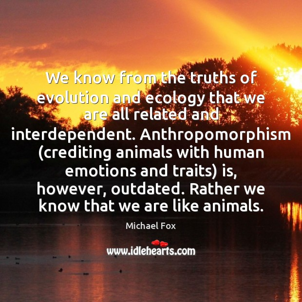 We know from the truths of evolution and ecology that we are Image