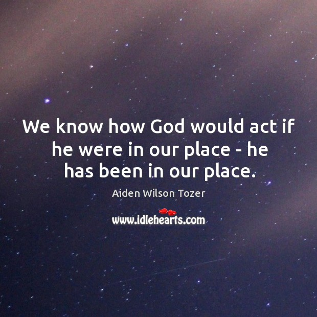 We know how God would act if he were in our place – he has been in our place. Image