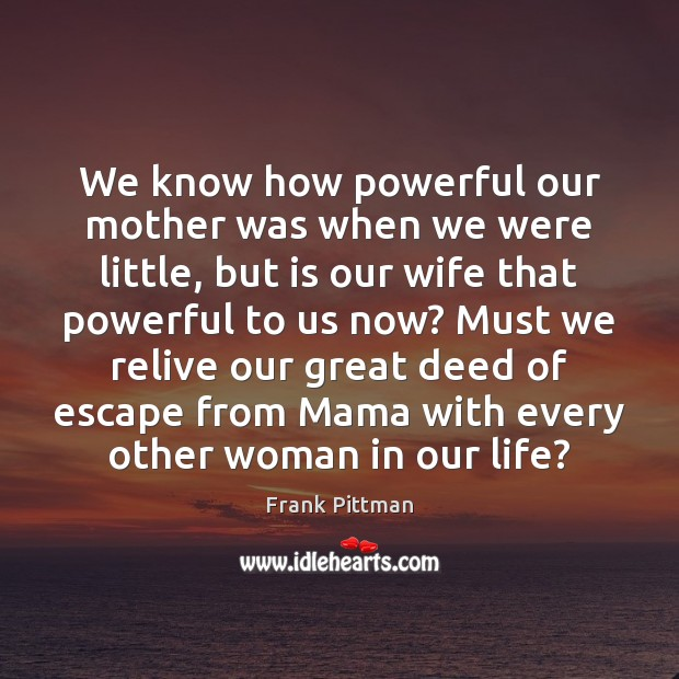 We know how powerful our mother was when we were little, but Frank Pittman Picture Quote
