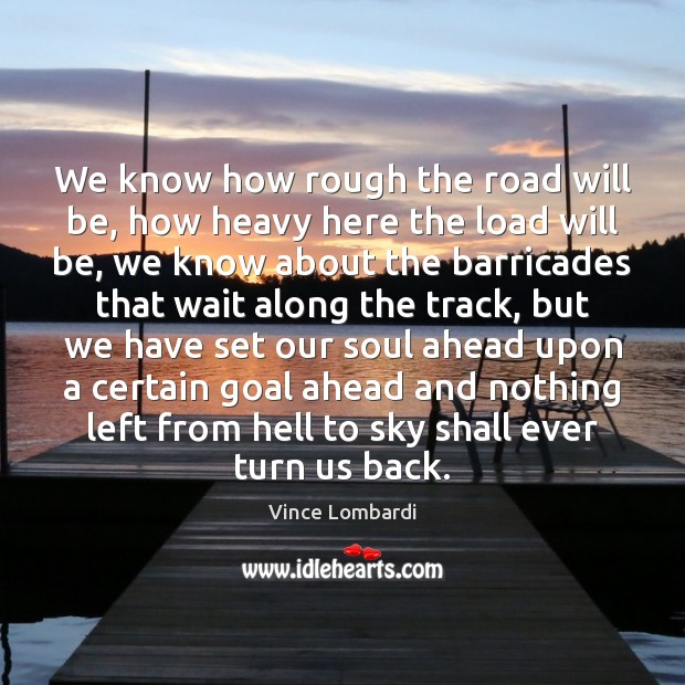 We know how rough the road will be, how heavy here the Vince Lombardi Picture Quote