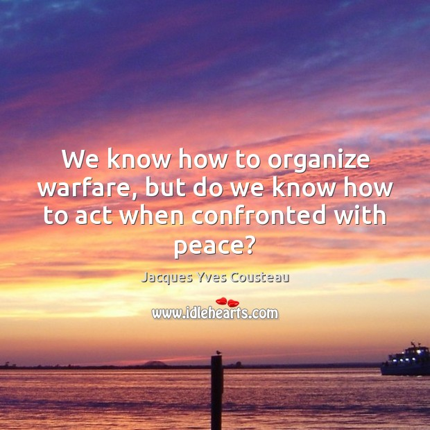 Image, We know how to organize warfare, but do we know how to act when confronted with peace?