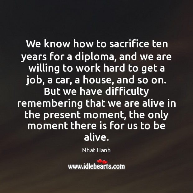 We know how to sacrifice ten years for a diploma, and we Nhat Hanh Picture Quote