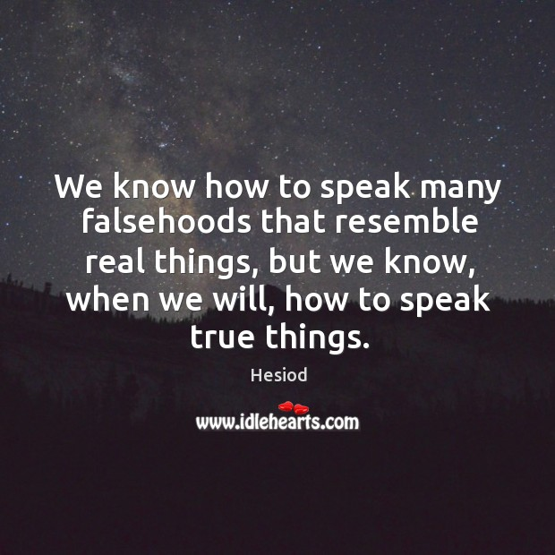 Image, We know how to speak many falsehoods that resemble real things, but we know