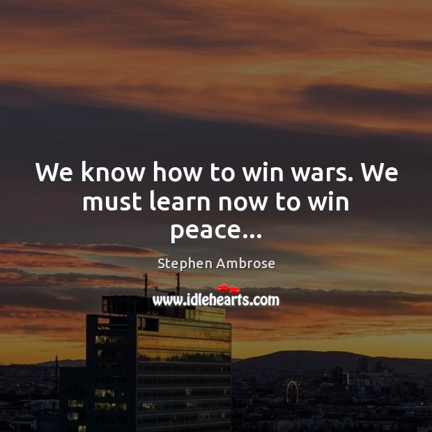 Image, We know how to win wars. We must learn now to win peace…