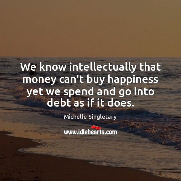 We know intellectually that money can't buy happiness yet we spend and Michelle Singletary Picture Quote