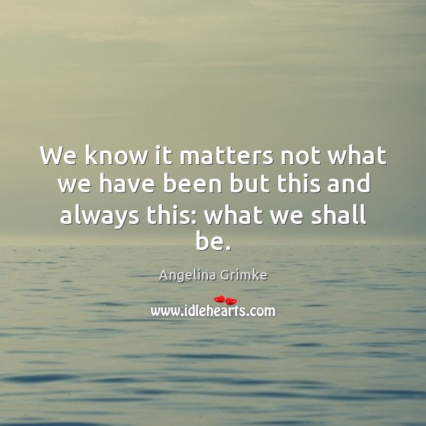 We know it matters not what we have been but this and always this: what we shall be. Image