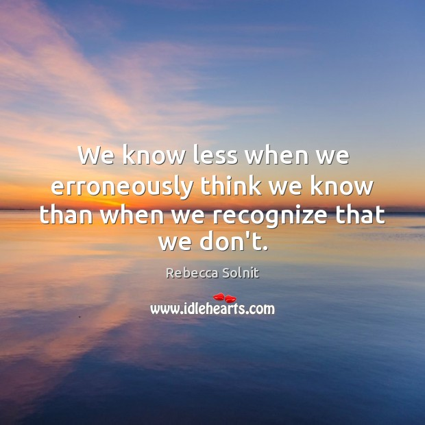 We know less when we erroneously think we know than when we recognize that we don't. Rebecca Solnit Picture Quote