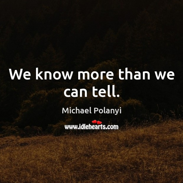 We know more than we can tell. Michael Polanyi Picture Quote