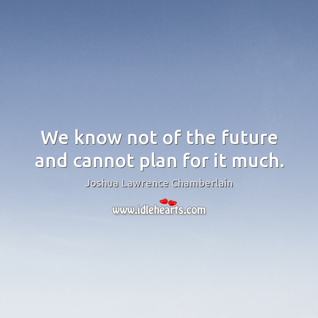 We know not of the future and cannot plan for it much. Image