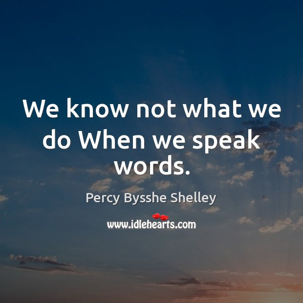 We know not what we do When we speak words. Percy Bysshe Shelley Picture Quote