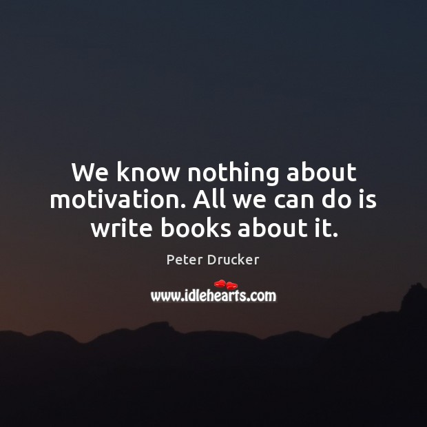 We know nothing about motivation. All we can do is write books about it. Image