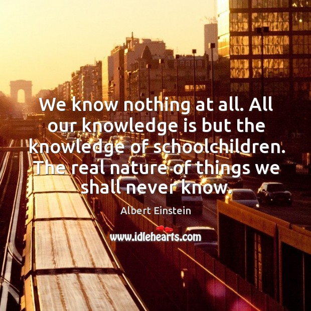 We know nothing at all. All our knowledge is but the knowledge Image