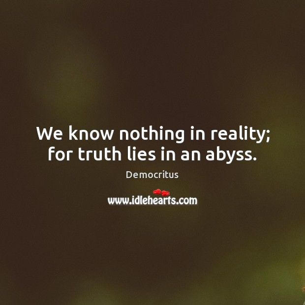We know nothing in reality; for truth lies in an abyss. Democritus Picture Quote