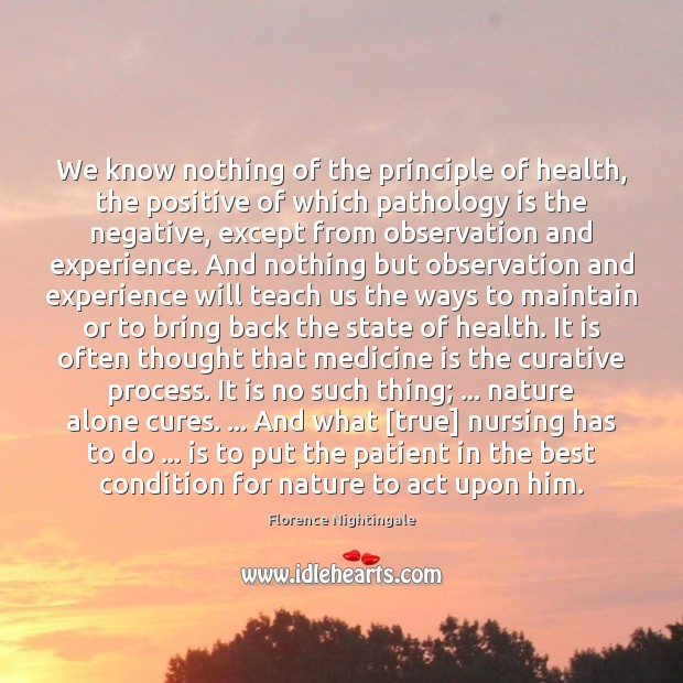 We know nothing of the principle of health, the positive of which Florence Nightingale Picture Quote