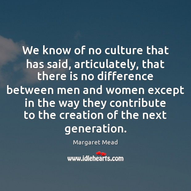 We know of no culture that has said, articulately, that there is Margaret Mead Picture Quote