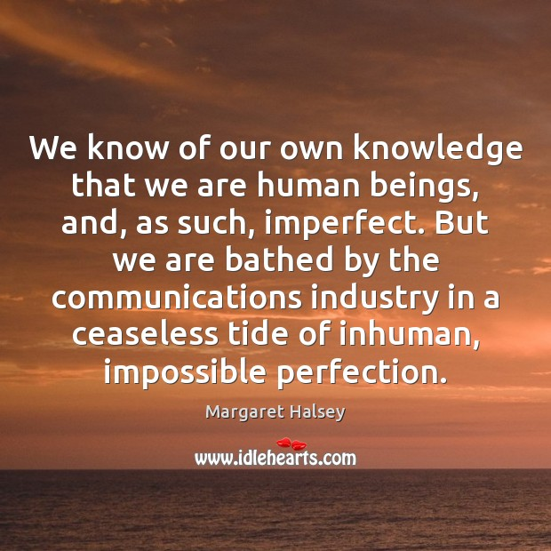 We know of our own knowledge that we are human beings, and, Margaret Halsey Picture Quote