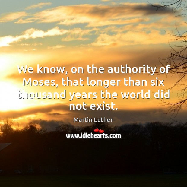 We know, on the authority of Moses, that longer than six thousand Martin Luther Picture Quote