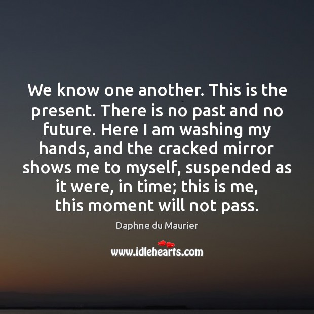 We know one another. This is the present. There is no past Daphne du Maurier Picture Quote