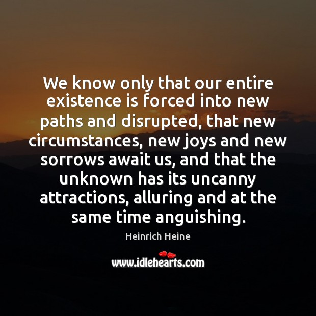 We know only that our entire existence is forced into new paths Image