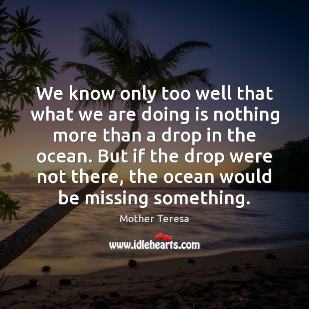 We know only too well that what we are doing is nothing more than a drop in the ocean. Image
