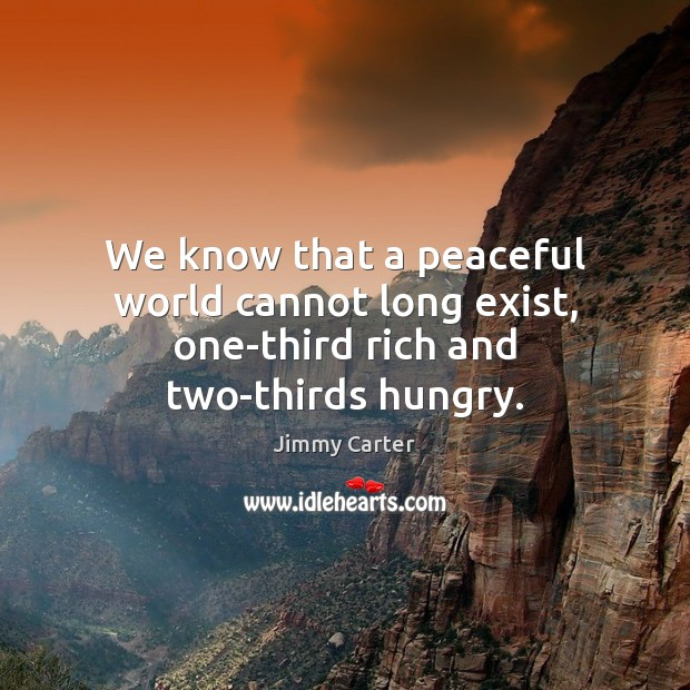 Image, We know that a peaceful world cannot long exist, one-third rich and two-thirds hungry.
