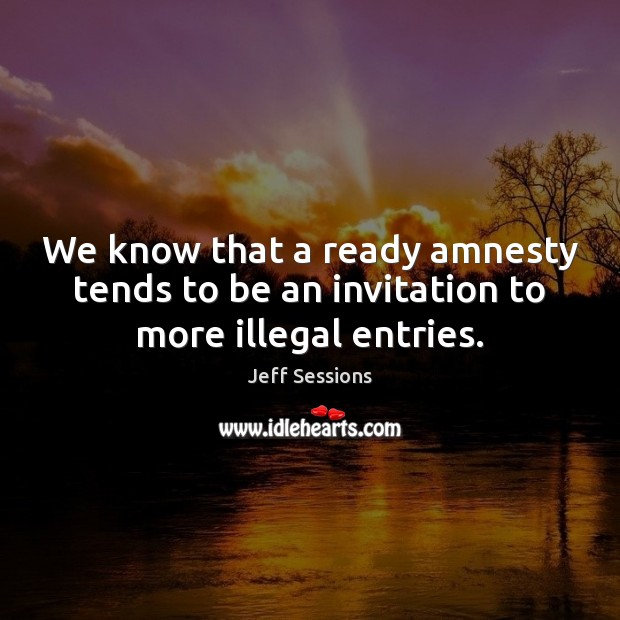 We know that a ready amnesty tends to be an invitation to more illegal entries. Jeff Sessions Picture Quote