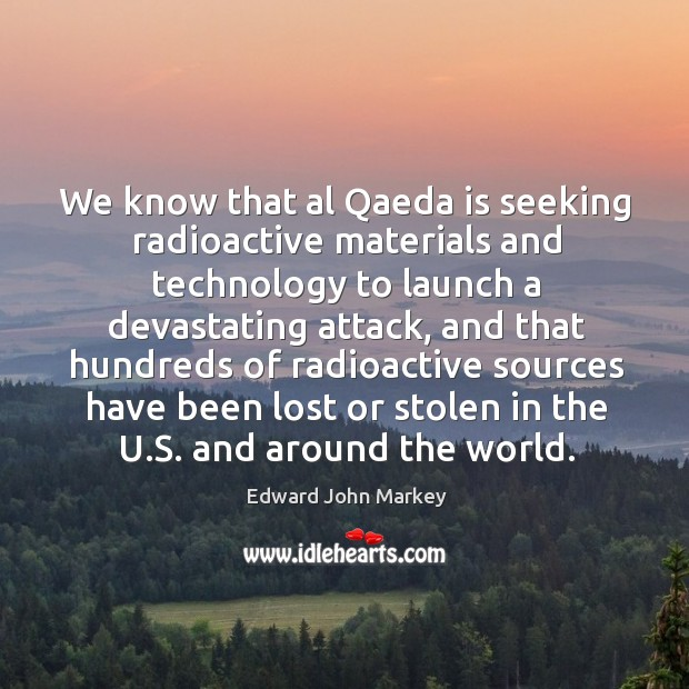 We know that al qaeda is seeking radioactive materials and technology to launch a devastating attack Image