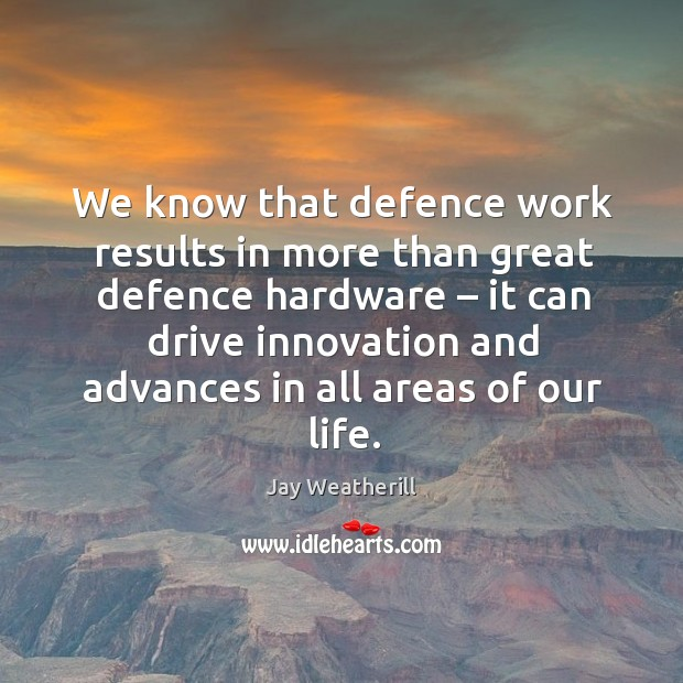 We know that defence work results in more than great defence hardware – it can drive Jay Weatherill Picture Quote
