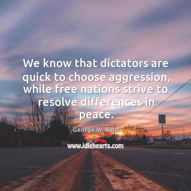 Image, We know that dictators are quick to choose aggression, while free nations strive to resolve differences in peace.