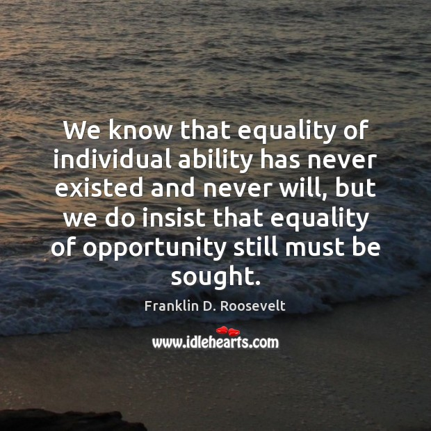 We know that equality of individual ability has never existed and never Franklin D. Roosevelt Picture Quote