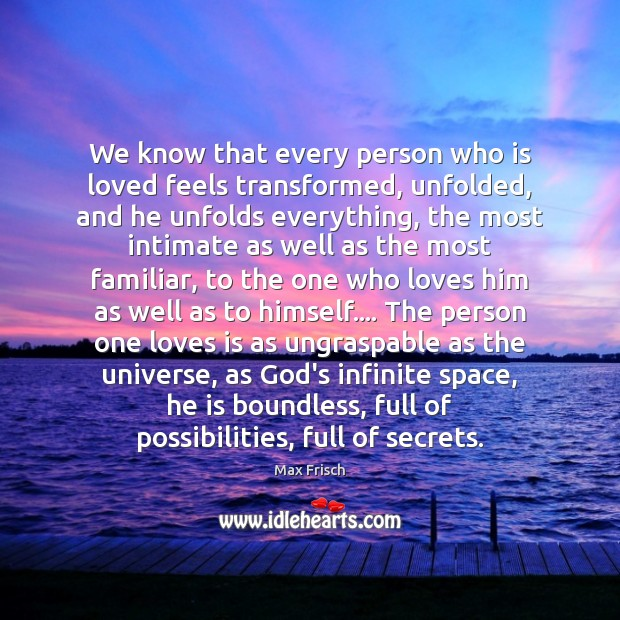 We know that every person who is loved feels transformed, unfolded, and Max Frisch Picture Quote