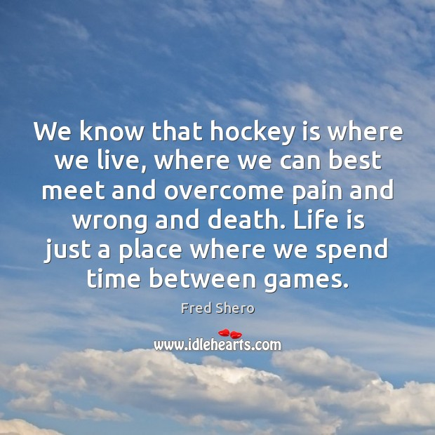 Image, We know that hockey is where we live, where we can best